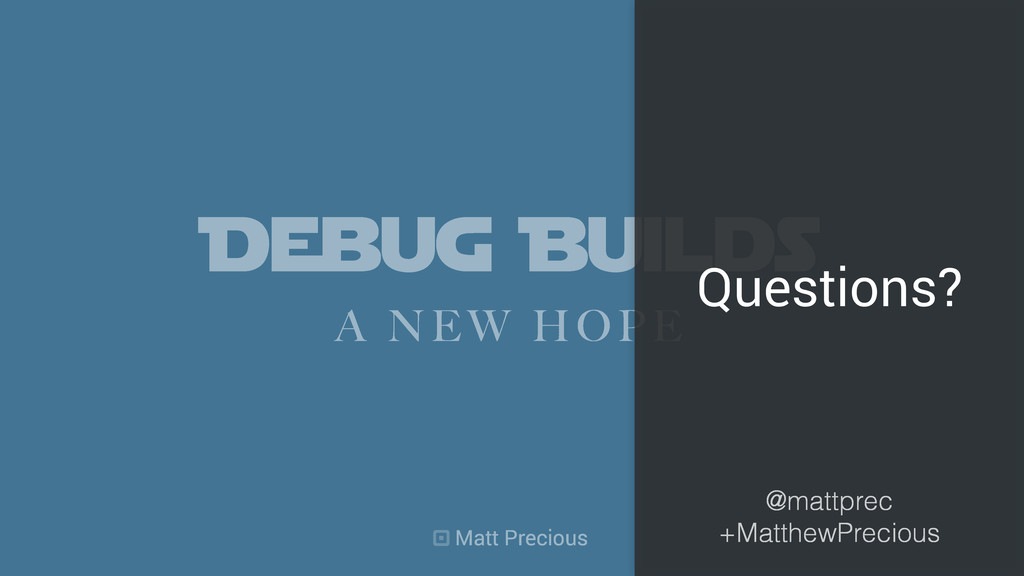 Debug Builds A NEW HOPE Questions? Matt Preciou...