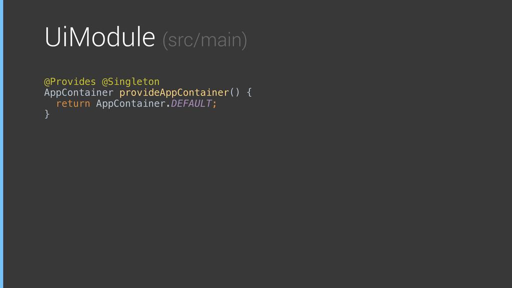 UiModule (src/main) @Provides @Singleton AppCon...