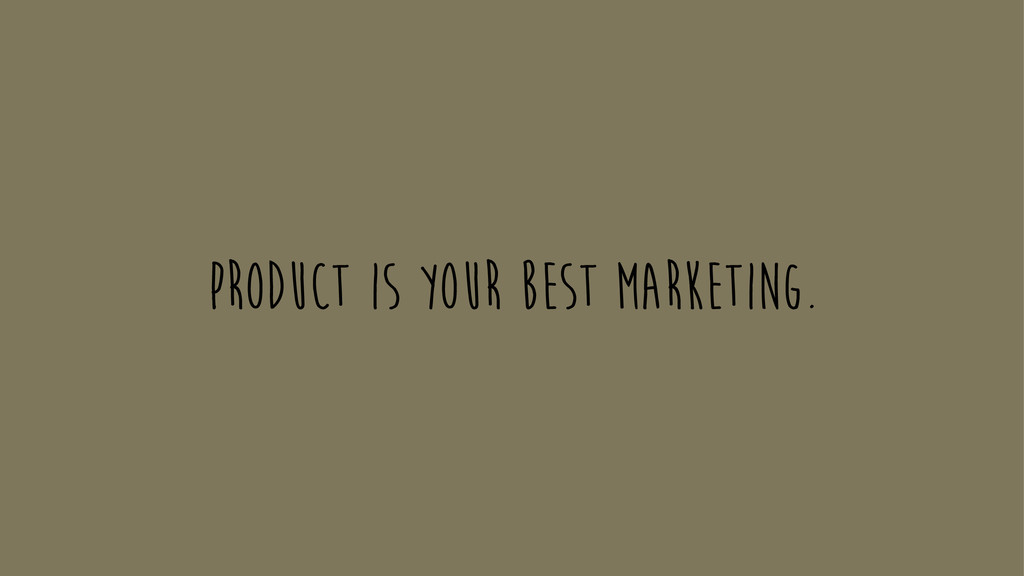Product is your best marketing.