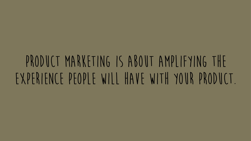 Product marketing is about amplifying the exper...