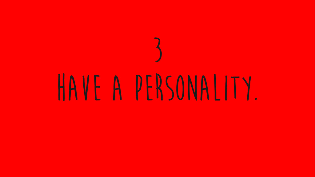 Have a personality. 3