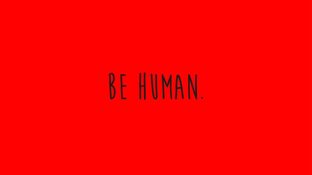Be Human.