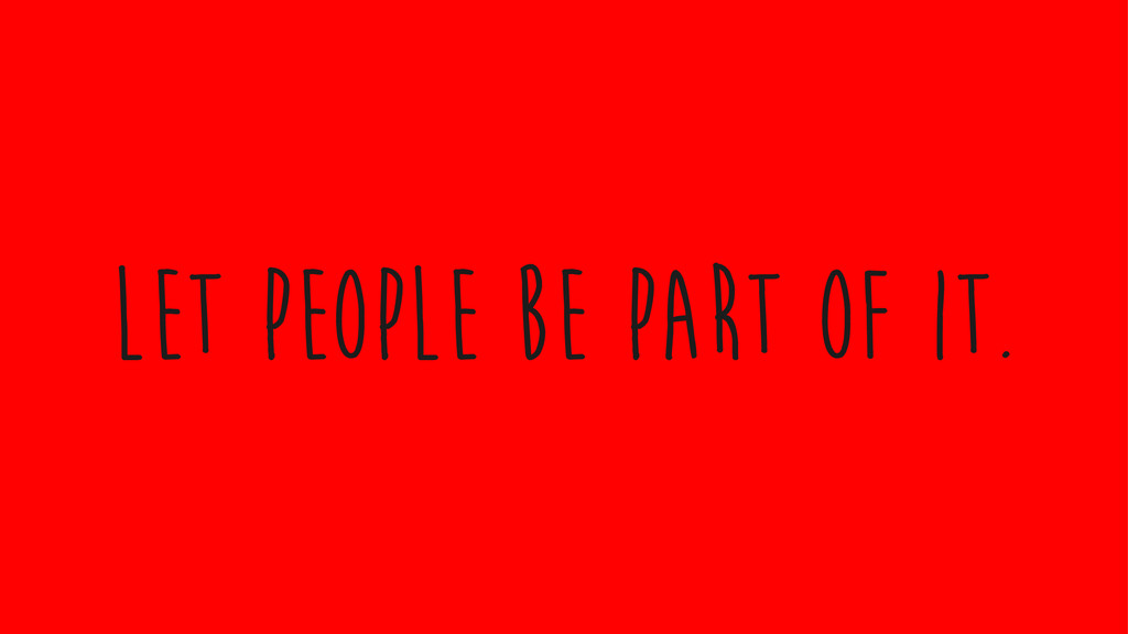let people be part of it.