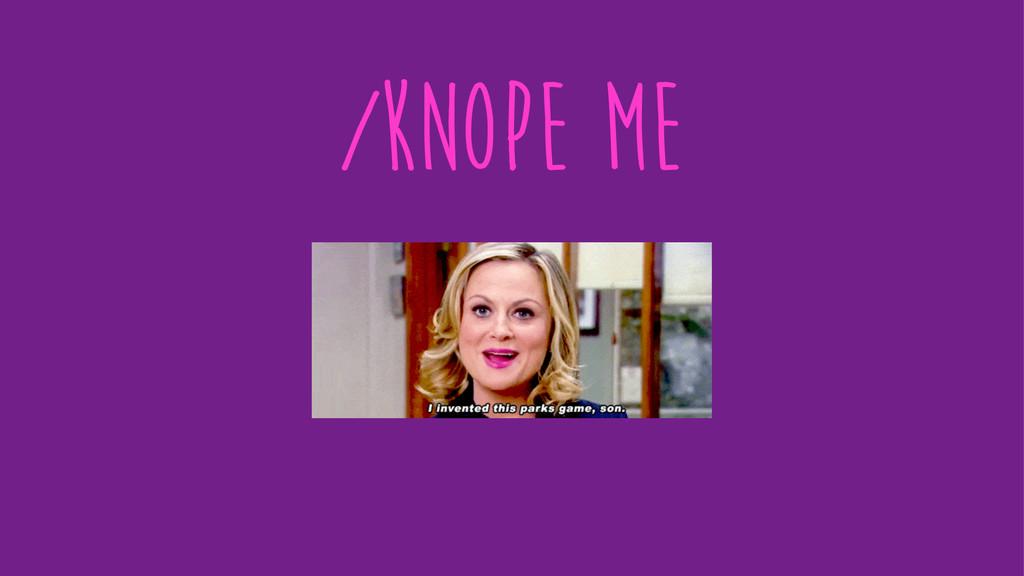 /knope me