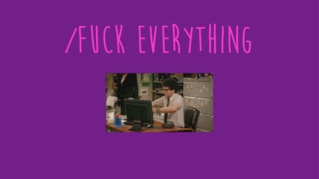 /fuck everything