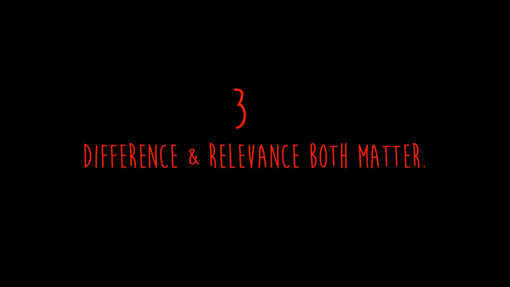 difference & relevance both matter. 3