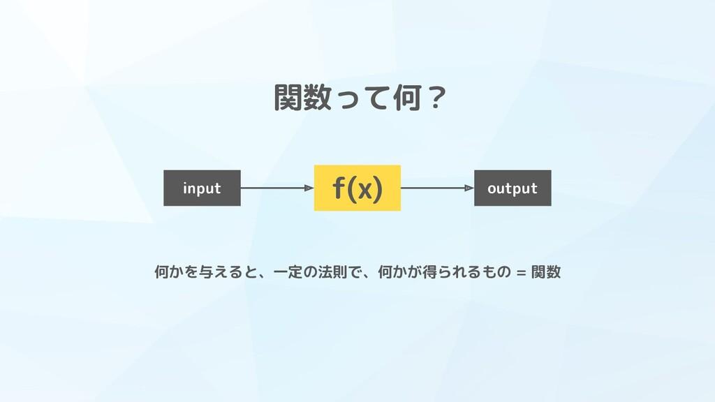 関数って何? f(x) input output 何かを与えると、一定の法則で、何かが得られる...