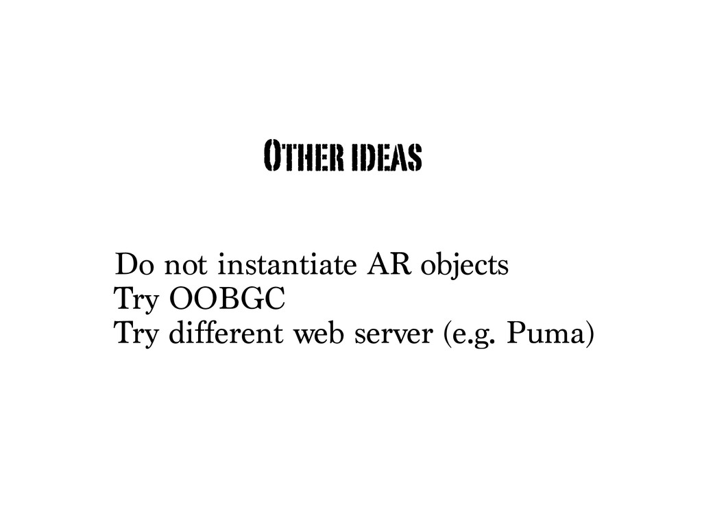 Do not instantiate AR objects Try OOBGC Try dif...