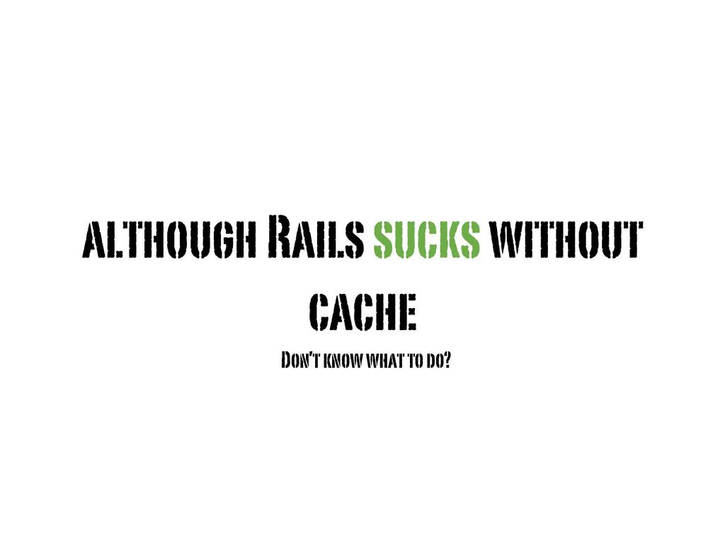 although Rails sucks without cache Don't know w...