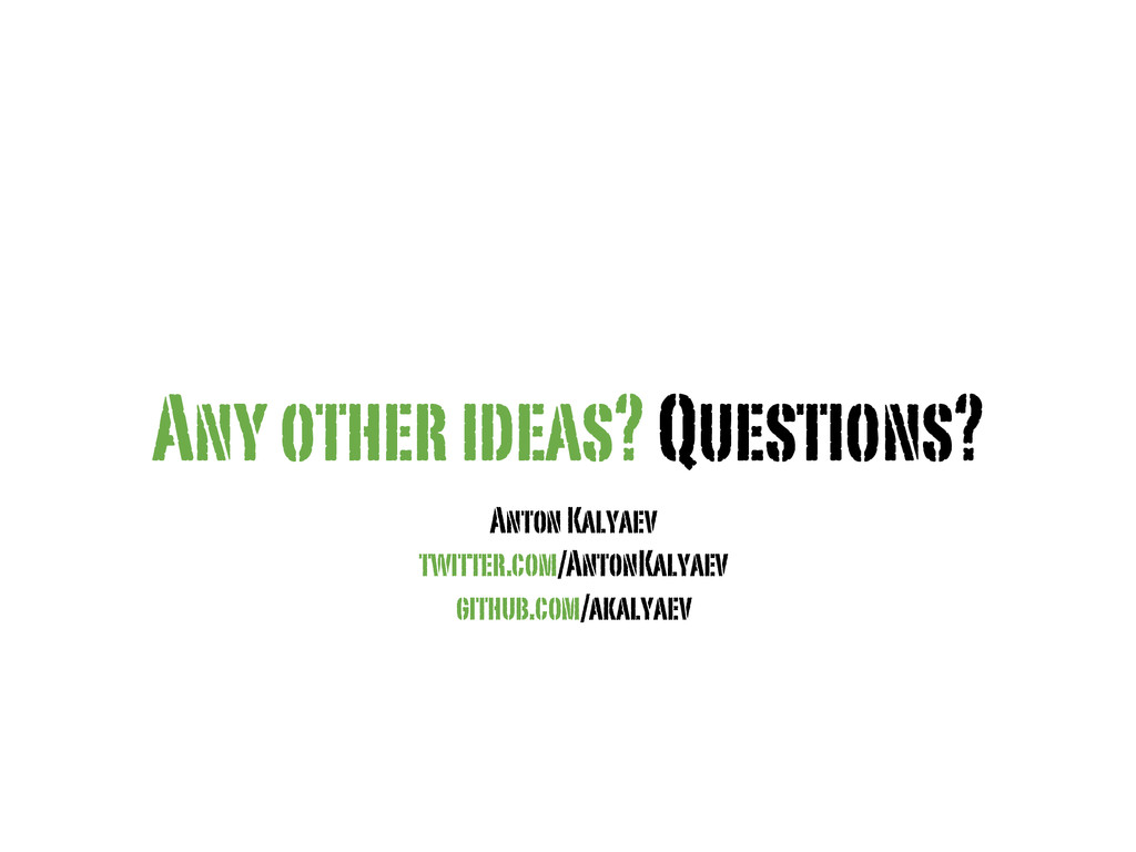 Any other ideas? Questions? Anton Kalyaev twitt...