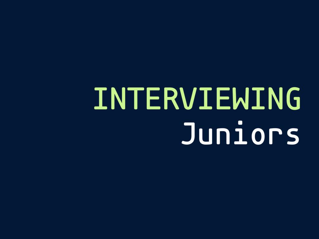 INTERVIEWING Juniors