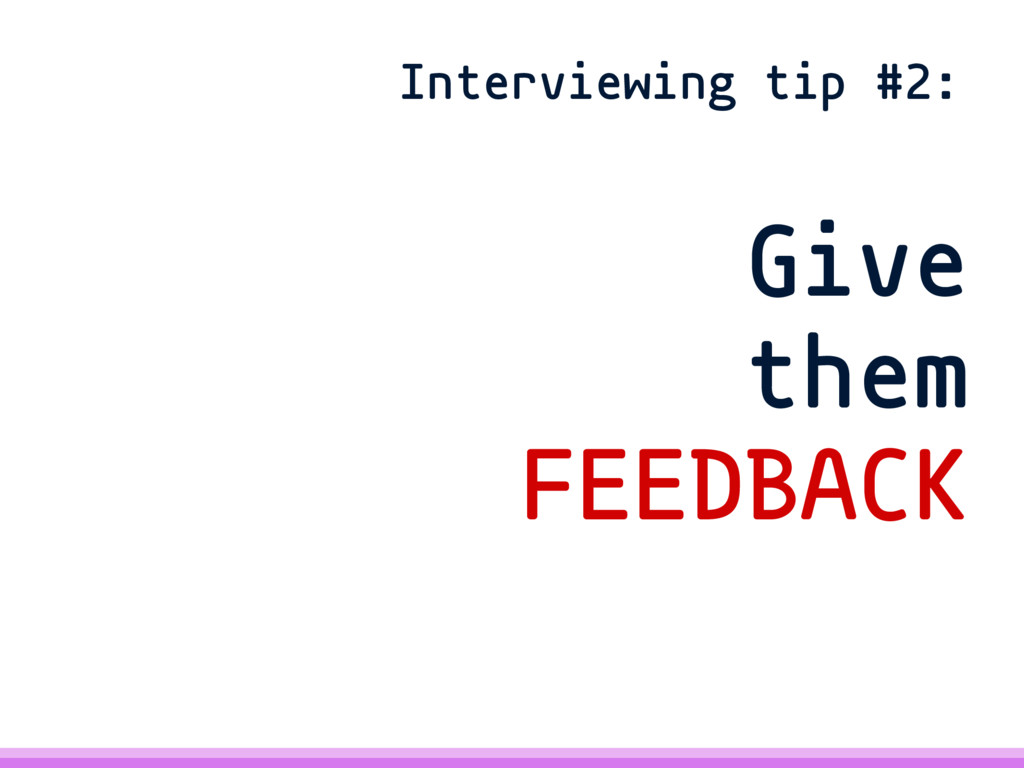 Give them FEEDBACK Interviewing tip #2: