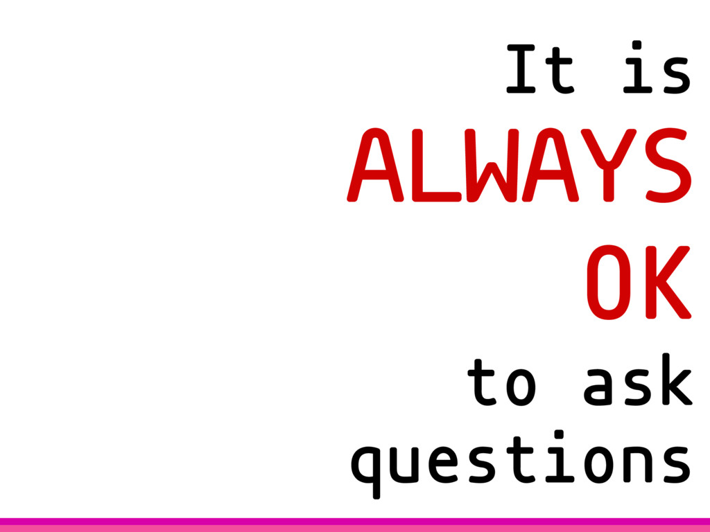 It is ALWAYS OK to ask questions