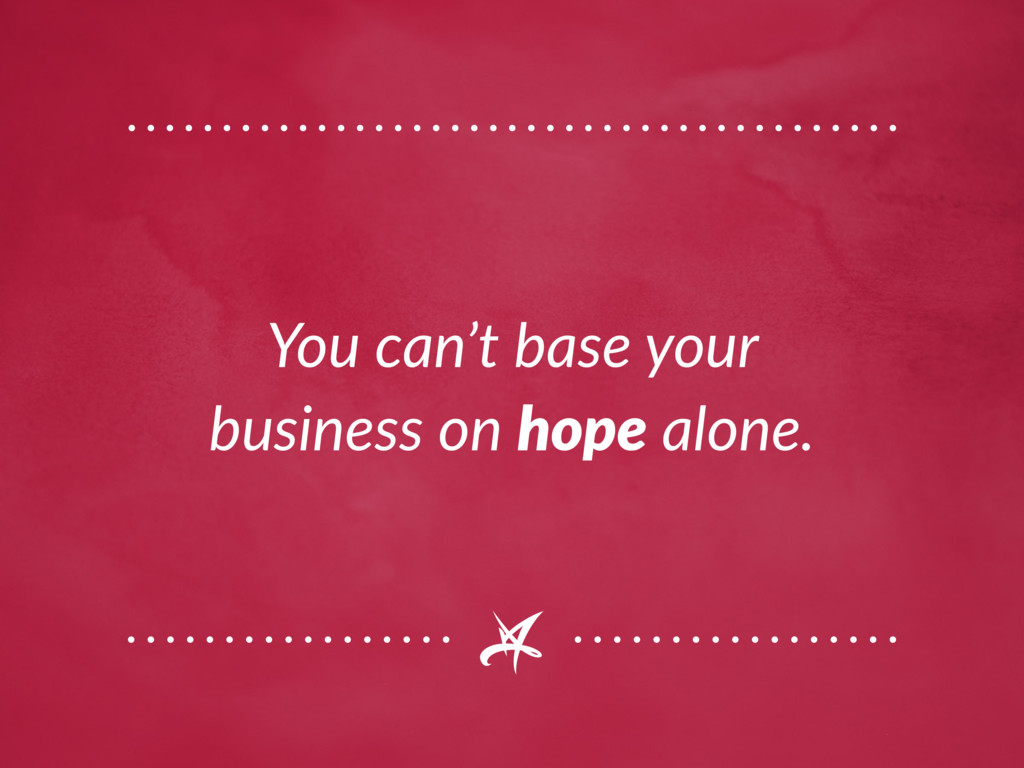 You can't base your business on hope alone.