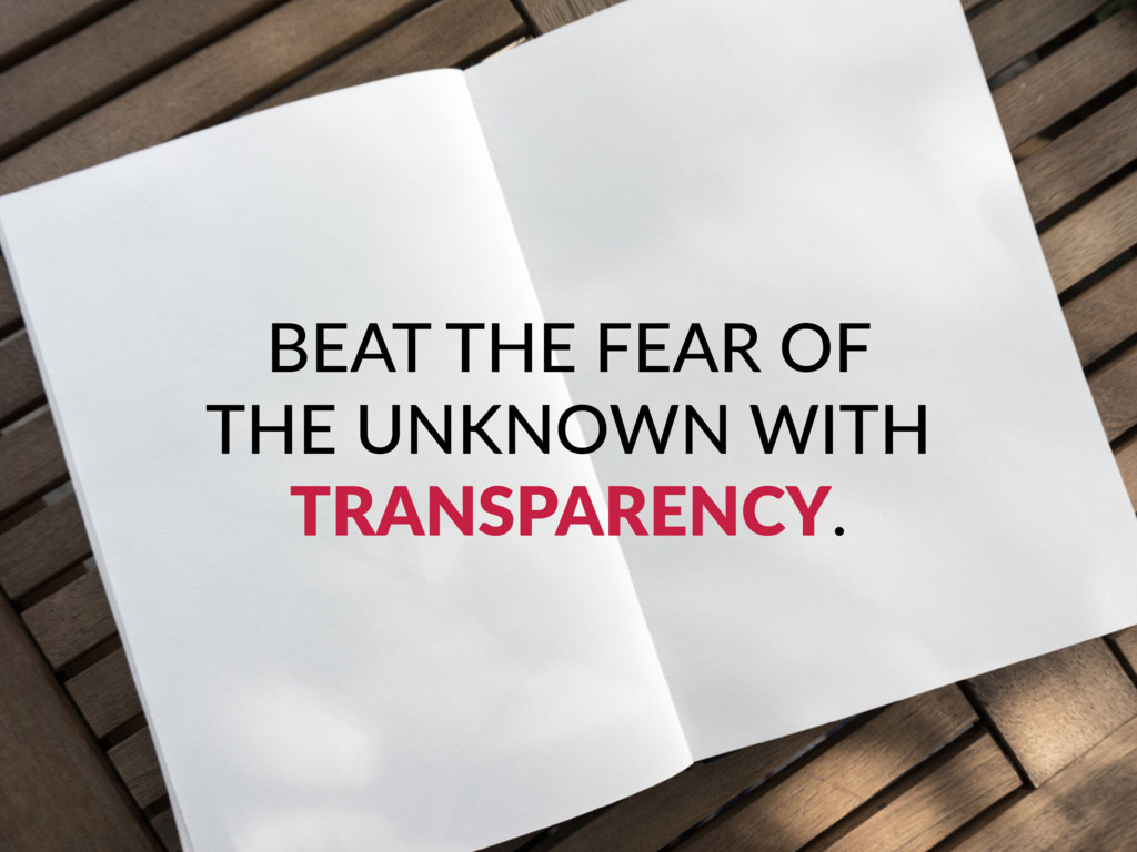 BEAT THE FEAR OF THE UNKNOWN WITH TRANSPARENCY.