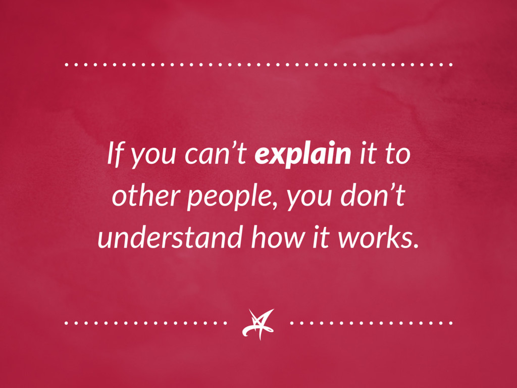 If you can't explain it to other people, you do...