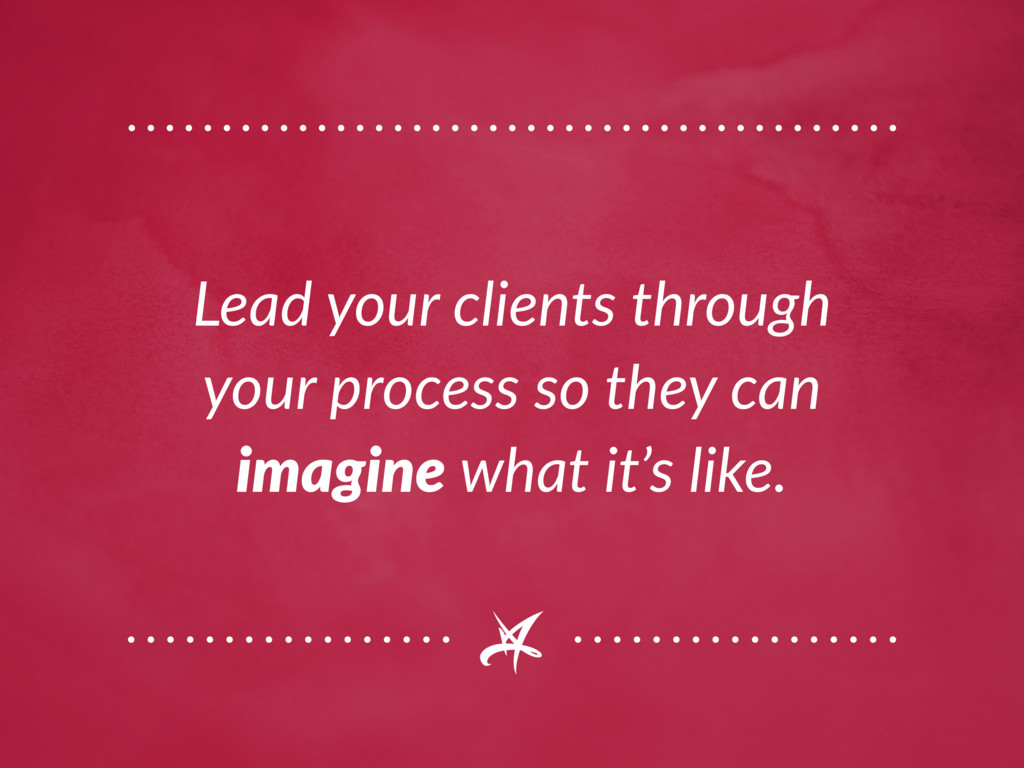 Lead your clients through your process so they ...