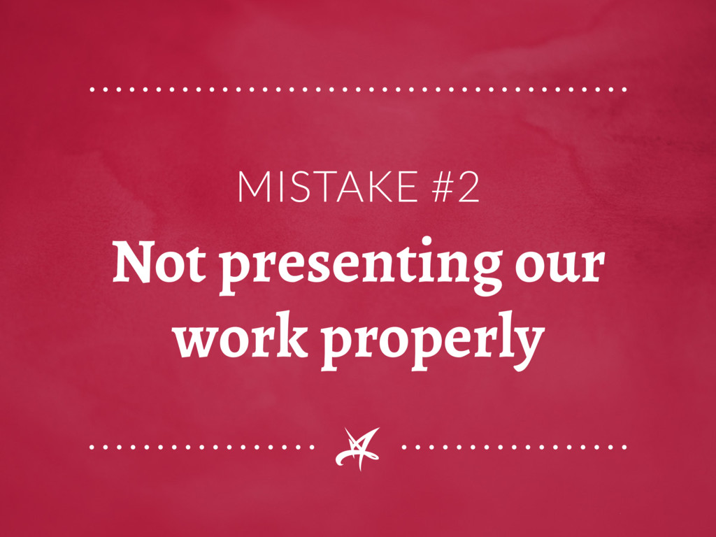 MISTAKE #2 Not presenting our work properly