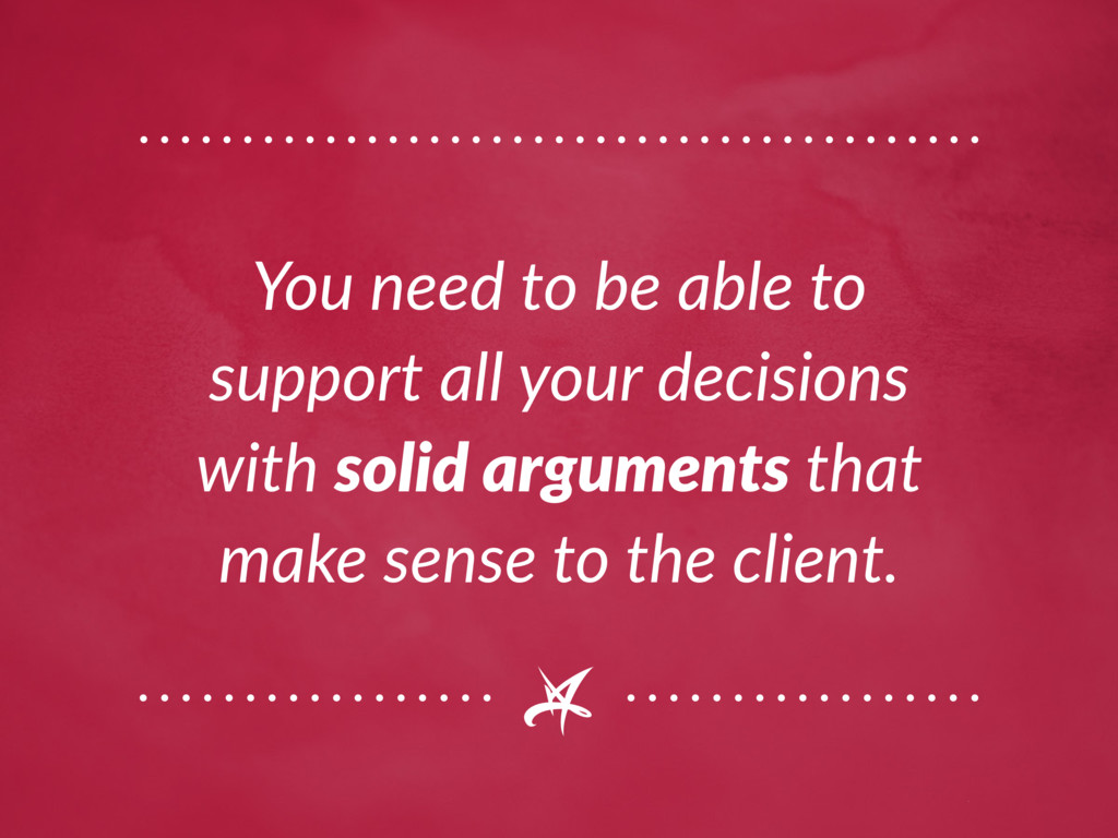 You need to be able to support all your decisio...