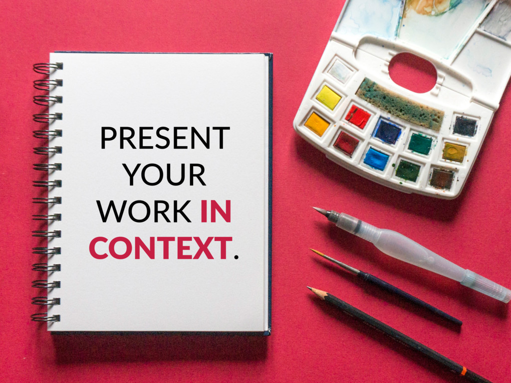 PRESENT YOUR WORK IN CONTEXT.