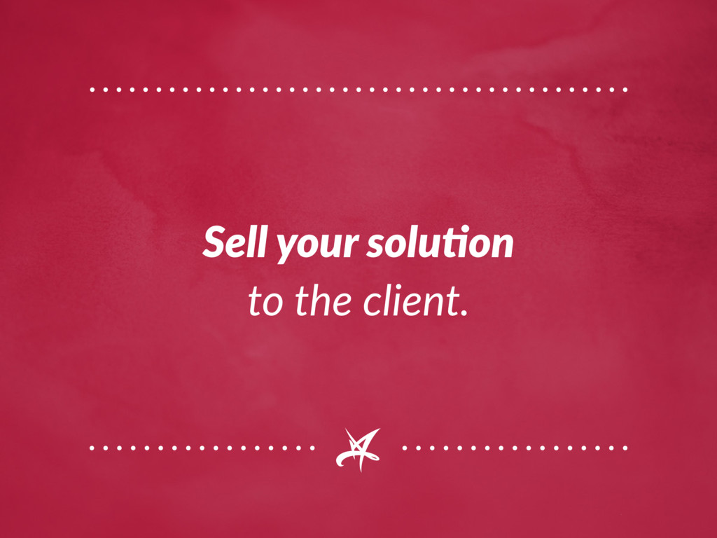 Sell your solution to the client.