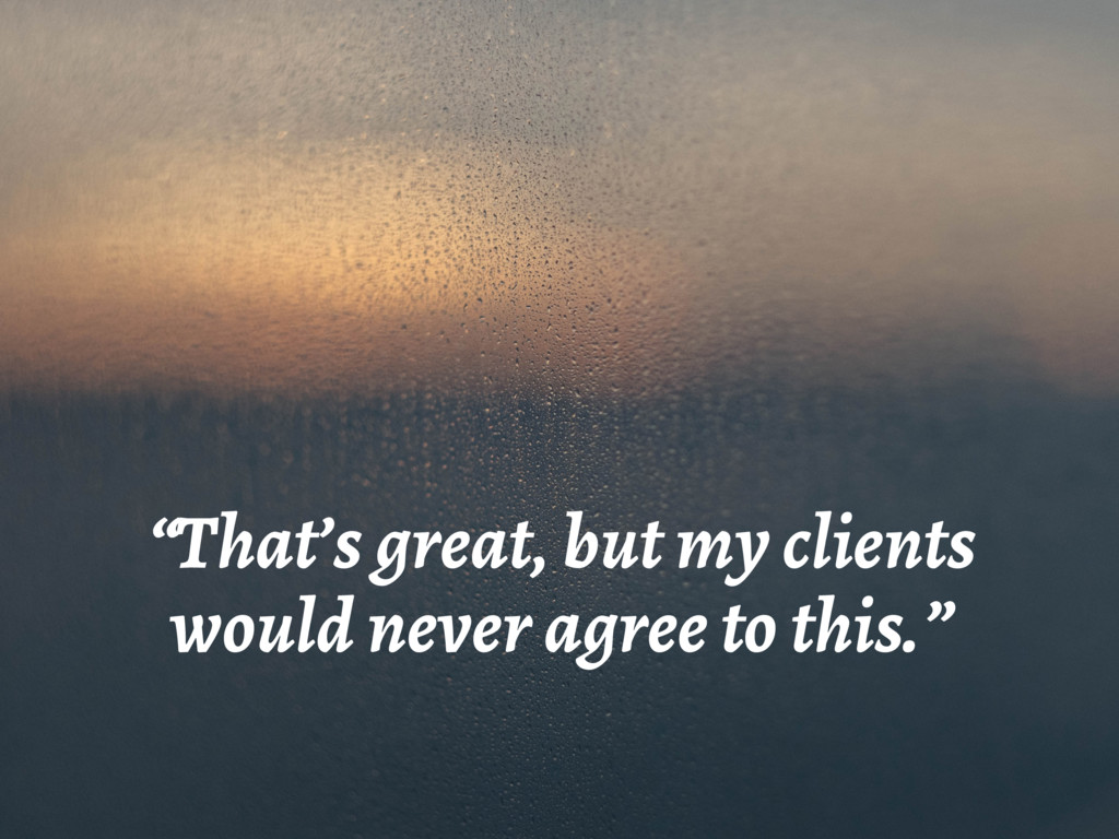 """""""That's great, but my clients would never agree..."""