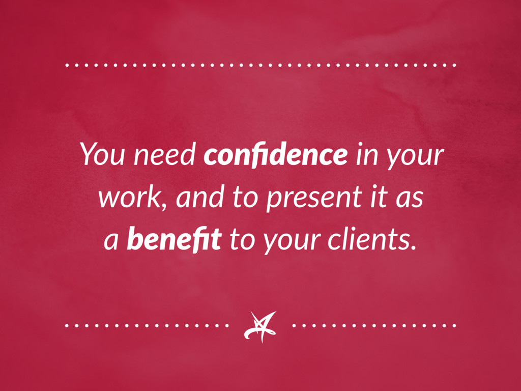 You need confidence in your work, and to presen...