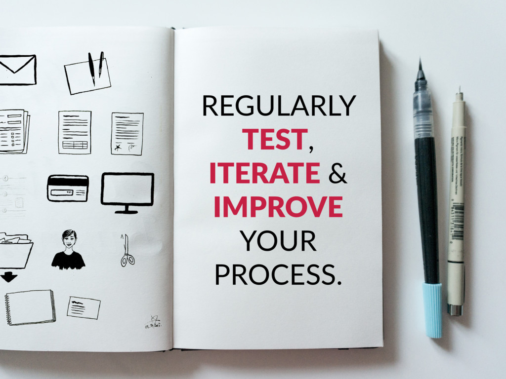 REGULARLY TEST, ITERATE & IMPROVE YOUR PROCESS.