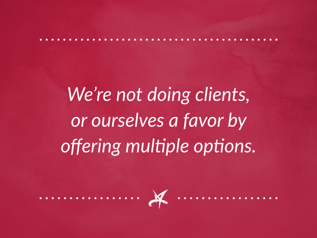 We're not doing clients, or ourselves a favor b...
