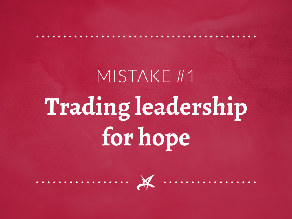 MISTAKE #1 Trading leadership for hope