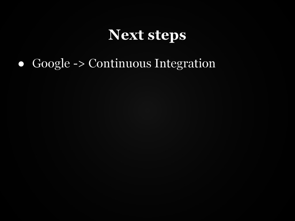 Next steps ● Google -> Continuous Integration