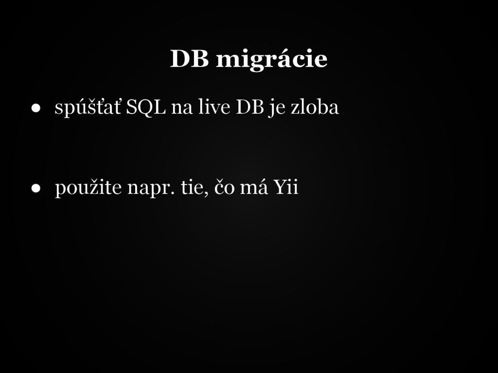 DB migrácie ● spúšťať SQL na live DB je zloba ●...