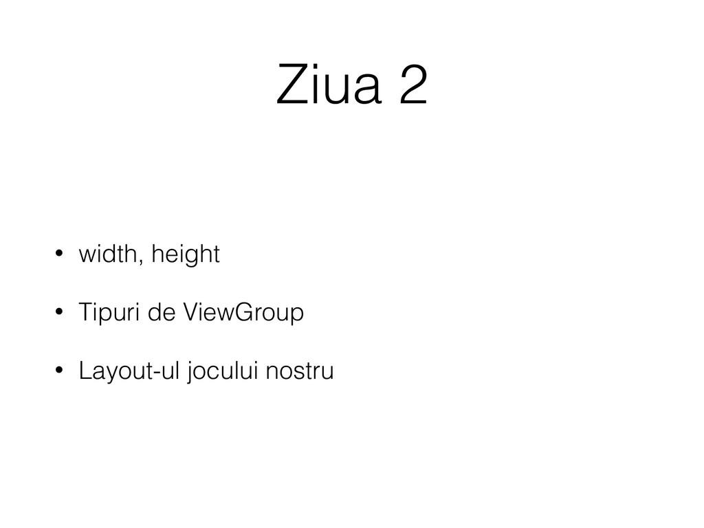 Ziua 2 • width, height • Tipuri de ViewGroup • ...
