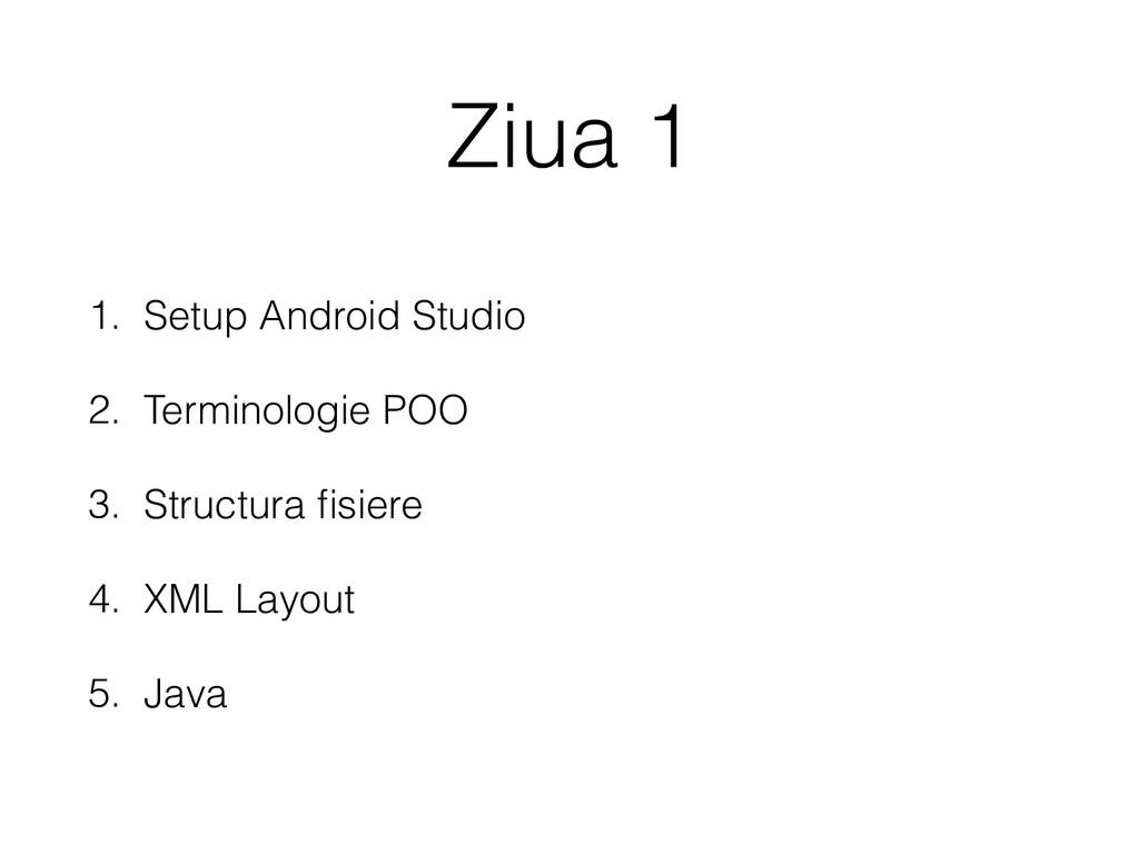 Ziua 1 1. Setup Android Studio 2. Terminologie ...