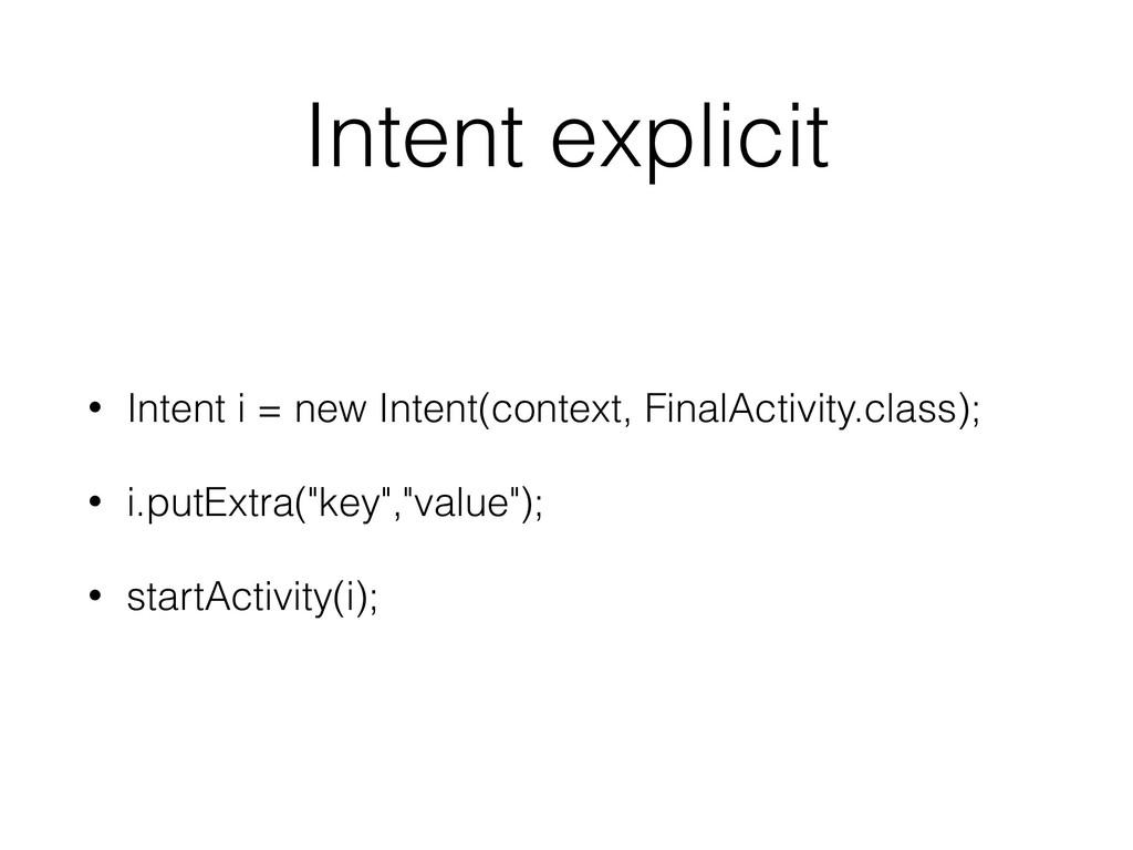 Intent explicit • Intent i = new Intent(context...