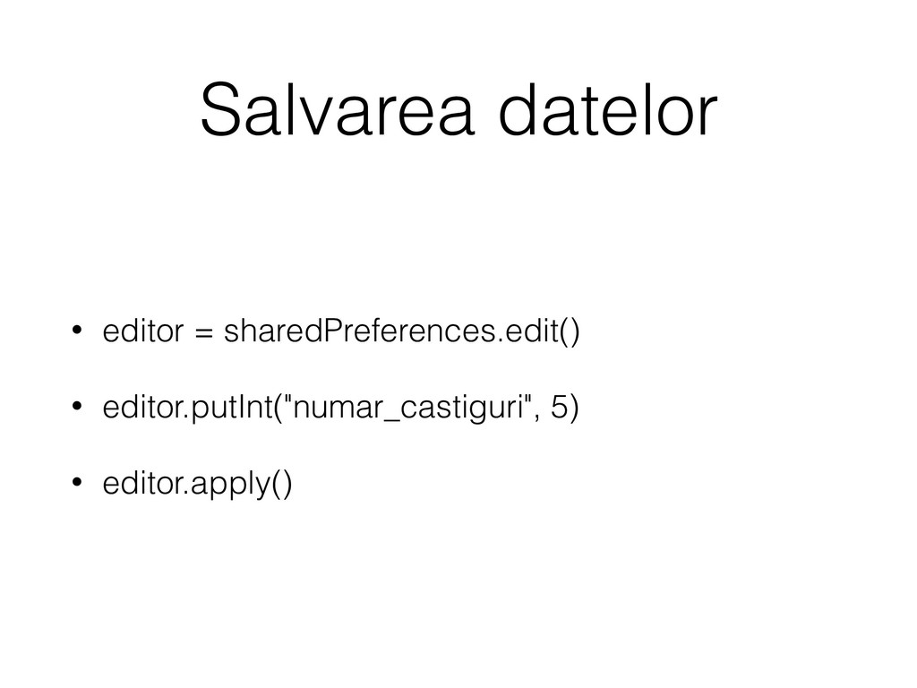 Salvarea datelor • editor = sharedPreferences.e...