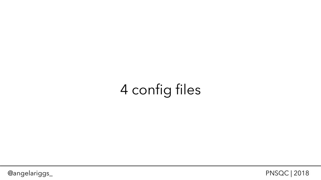@angelariggs_ PNSQC | 2018 4 config files