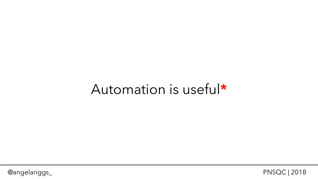 @angelariggs_ PNSQC | 2018 Automation is useful*