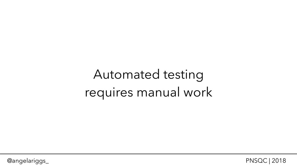 @angelariggs_ PNSQC | 2018 Automated testing re...