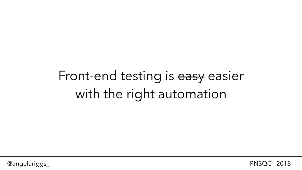 @angelariggs_ PNSQC | 2018 Front-end testing is...