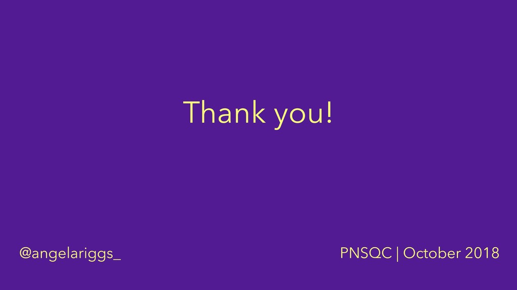 Thank you! @angelariggs_ PNSQC | October 2018