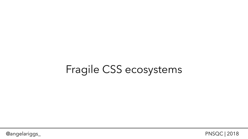 @angelariggs_ PNSQC | 2018 Fragile CSS ecosyste...