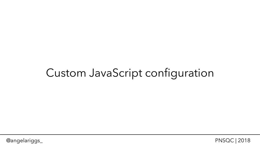 @angelariggs_ PNSQC | 2018 Custom JavaScript co...