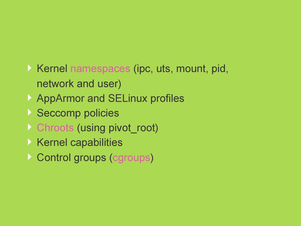 ‣ Kernel namespaces (ipc, uts, mount, pid, netw...