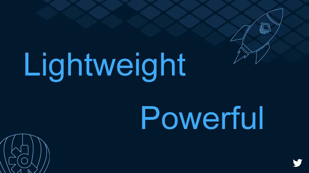 Lightweight Powerful