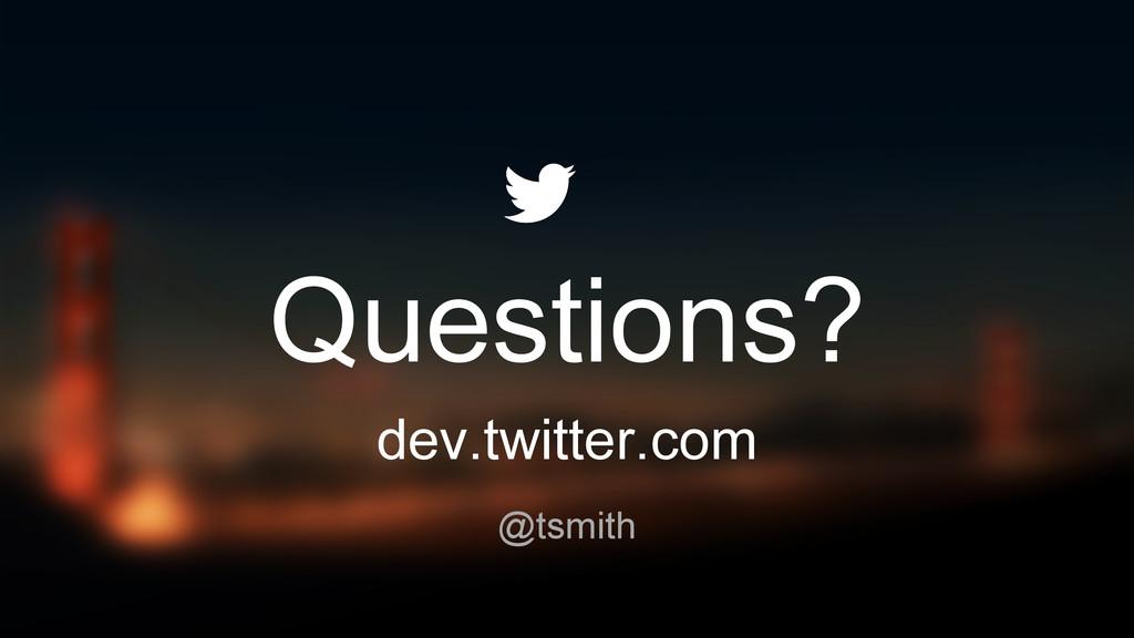 Questions? dev.twitter.com @tsmith