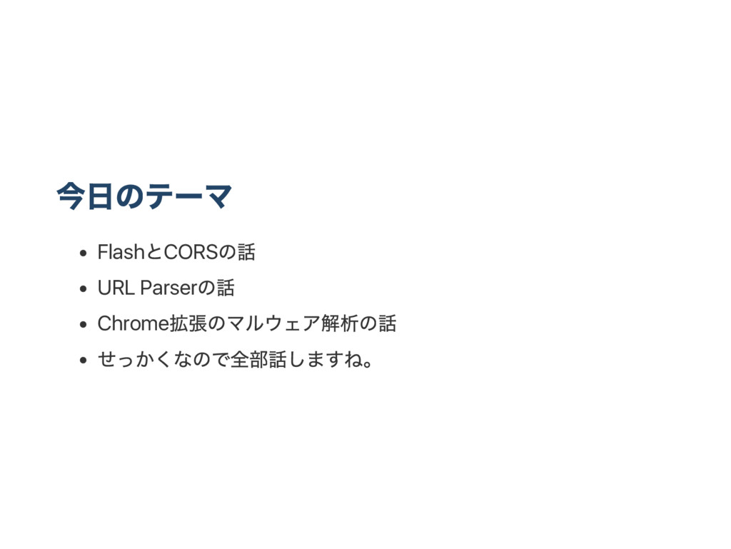 今日のテー マ Flash とCORS の話 URL Parser の話 Chrome 拡張の...