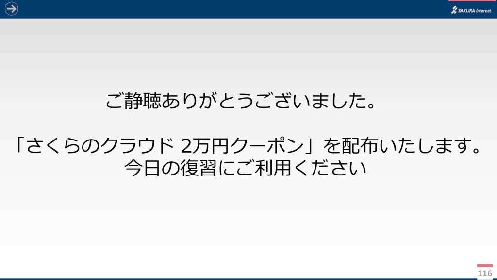 116 ご静聴ありがとうございました。 「さくらのクラウド 2万円クーポン」を配布いたします。...