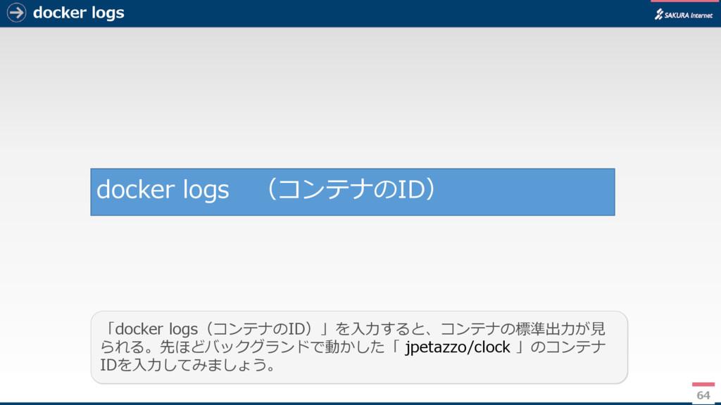 docker logs 64 「docker logs(コンテナのID)」を入力すると、コンテ...