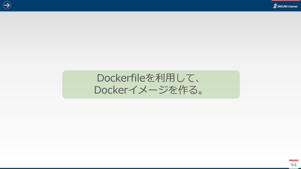 94 Dockerfileを利用して、 Dockerイメージを作る。